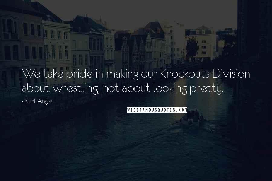 Kurt Angle quotes: We take pride in making our Knockouts Division about wrestling, not about looking pretty.