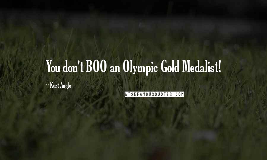 Kurt Angle quotes: You don't BOO an Olympic Gold Medalist!