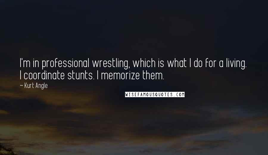 Kurt Angle quotes: I'm in professional wrestling, which is what I do for a living. I coordinate stunts. I memorize them.