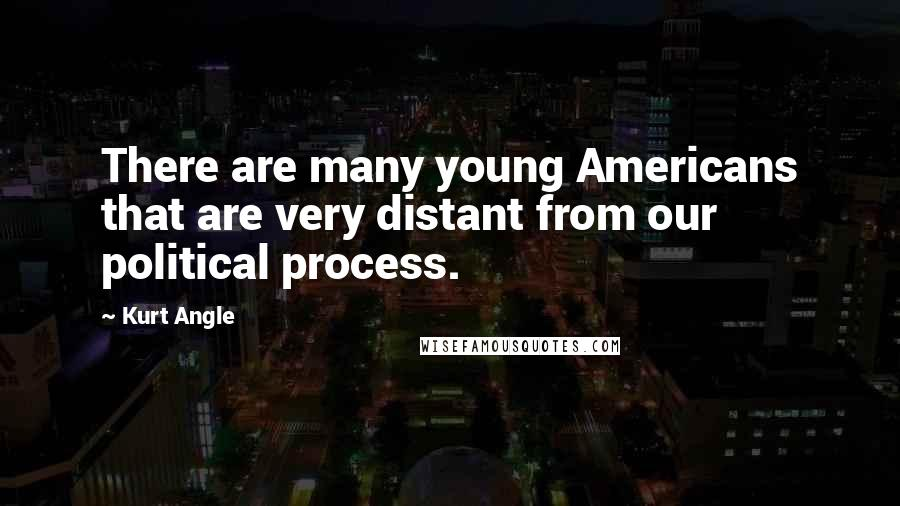 Kurt Angle quotes: There are many young Americans that are very distant from our political process.