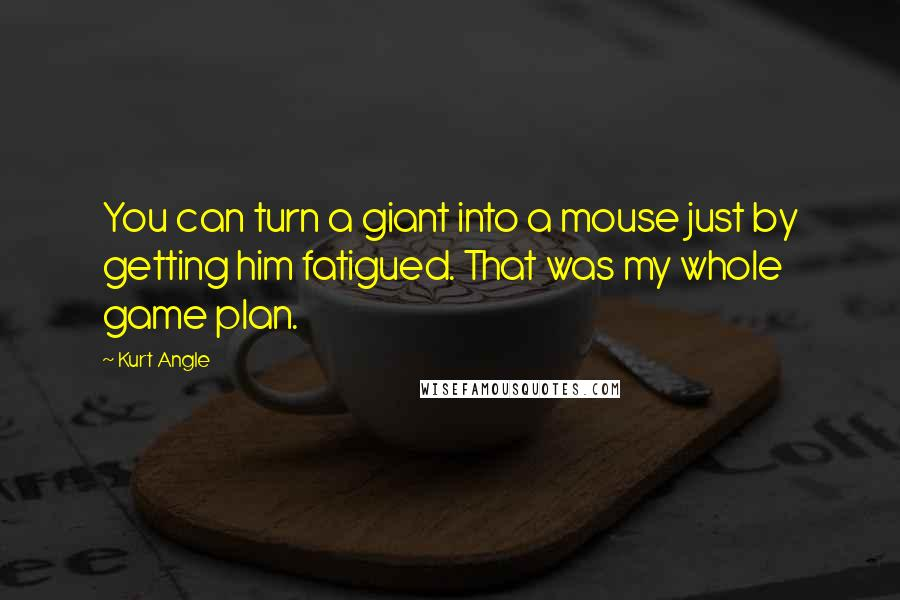 Kurt Angle quotes: You can turn a giant into a mouse just by getting him fatigued. That was my whole game plan.