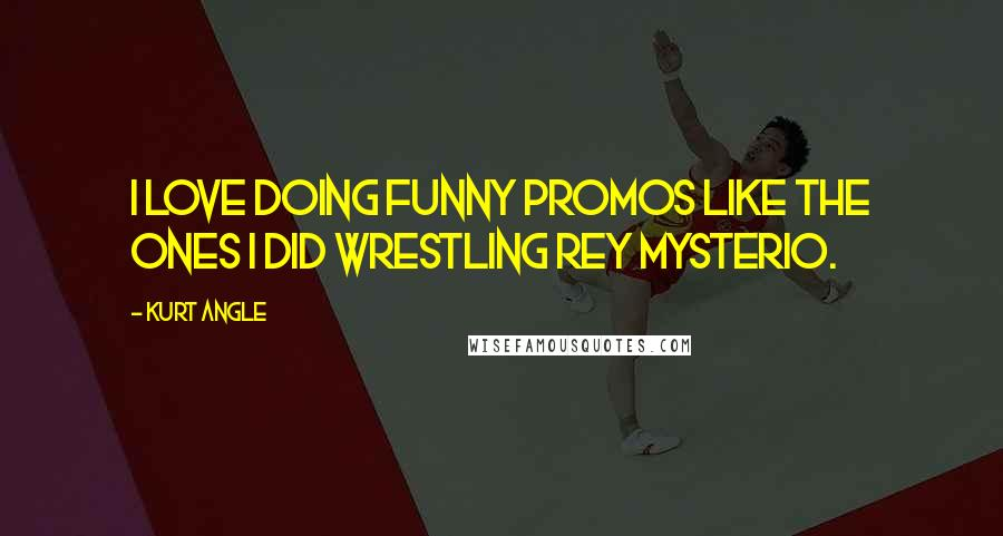 Kurt Angle quotes: I love doing funny promos like the ones I did wrestling Rey Mysterio.