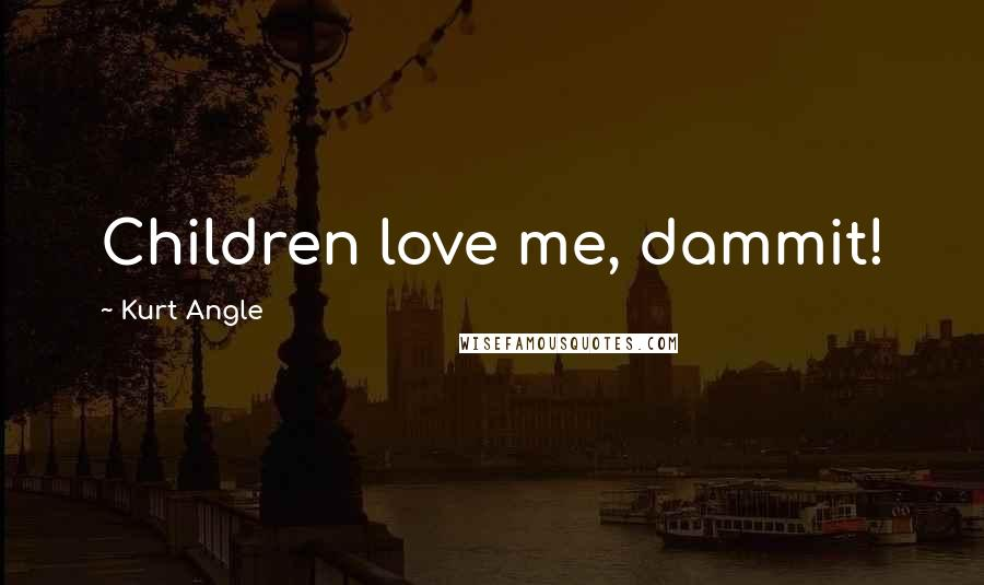 Kurt Angle quotes: Children love me, dammit!