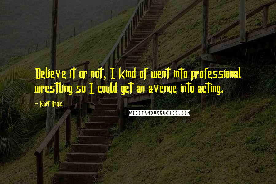 Kurt Angle quotes: Believe it or not, I kind of went into professional wrestling so I could get an avenue into acting.
