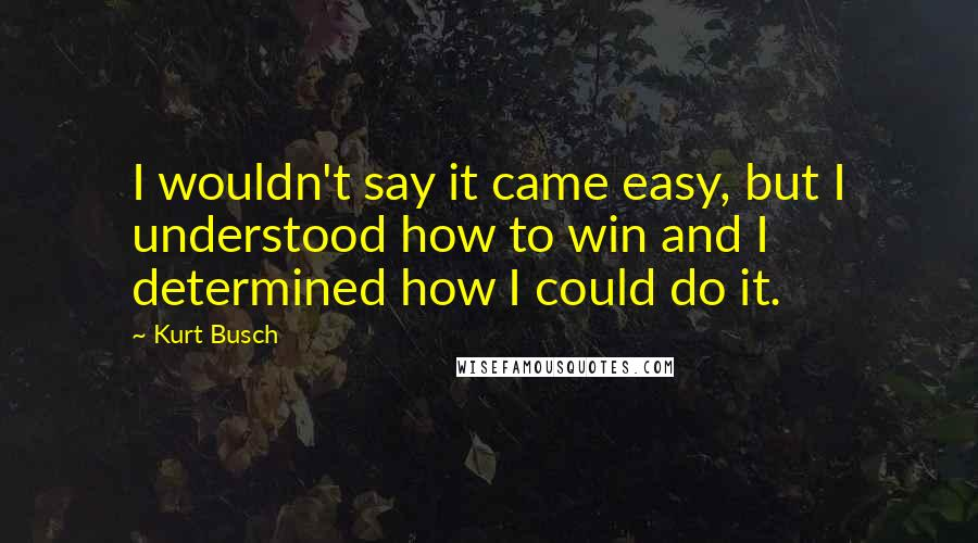 Kurt Busch quotes: I wouldn't say it came easy, but I understood how to win and I determined how I could do it.