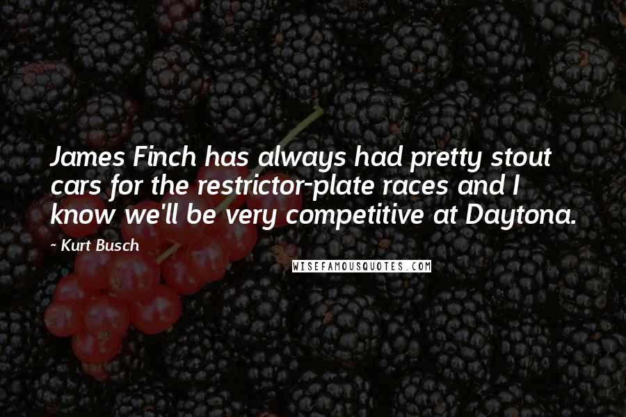 Kurt Busch quotes: James Finch has always had pretty stout cars for the restrictor-plate races and I know we'll be very competitive at Daytona.