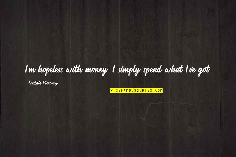 Kurt Coleman Quotes By Freddie Mercury: I'm hopeless with money; I simply spend what