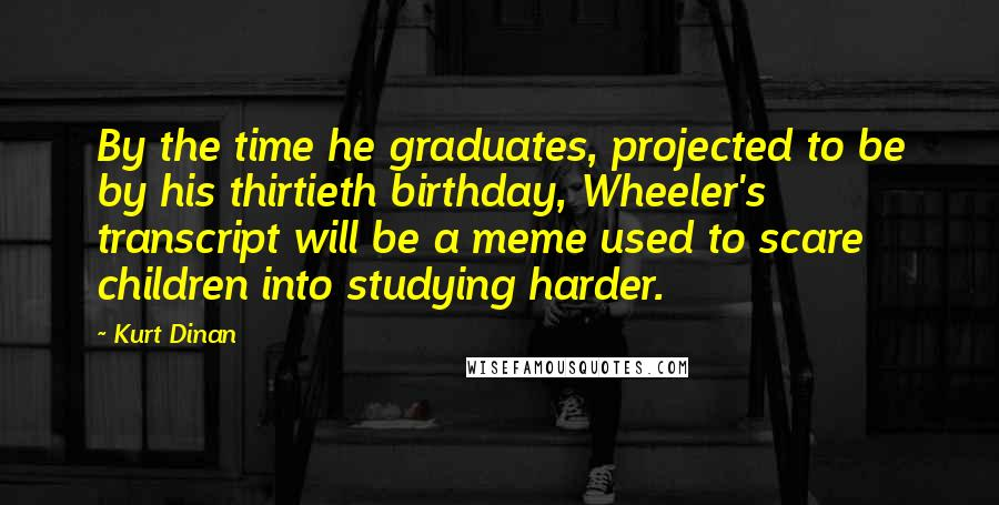 Kurt Dinan quotes: By the time he graduates, projected to be by his thirtieth birthday, Wheeler's transcript will be a meme used to scare children into studying harder.