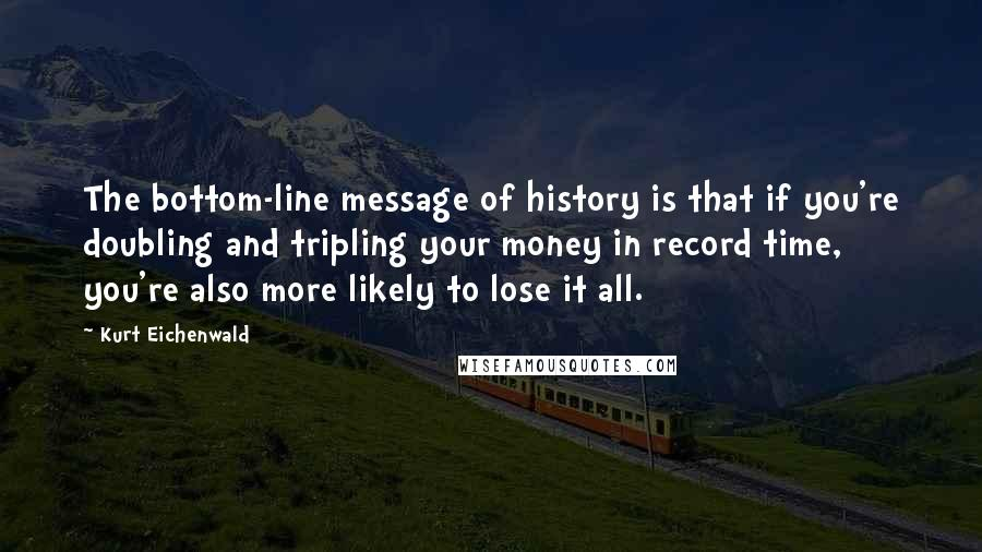 Kurt Eichenwald quotes: The bottom-line message of history is that if you're doubling and tripling your money in record time, you're also more likely to lose it all.