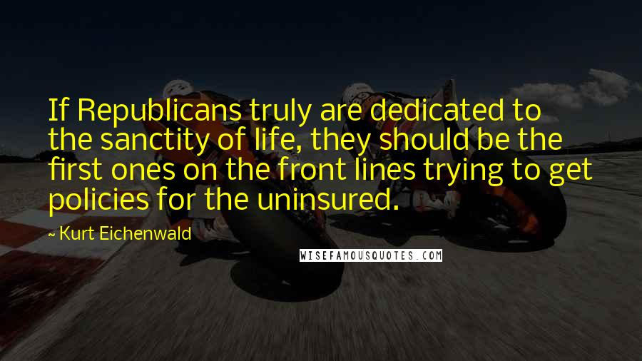 Kurt Eichenwald quotes: If Republicans truly are dedicated to the sanctity of life, they should be the first ones on the front lines trying to get policies for the uninsured.