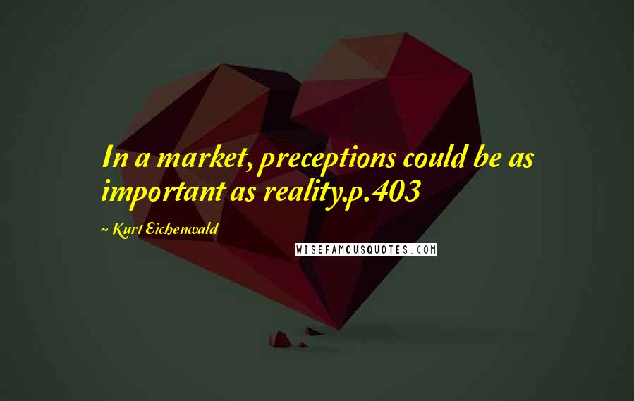 Kurt Eichenwald quotes: In a market, preceptions could be as important as reality.p.403