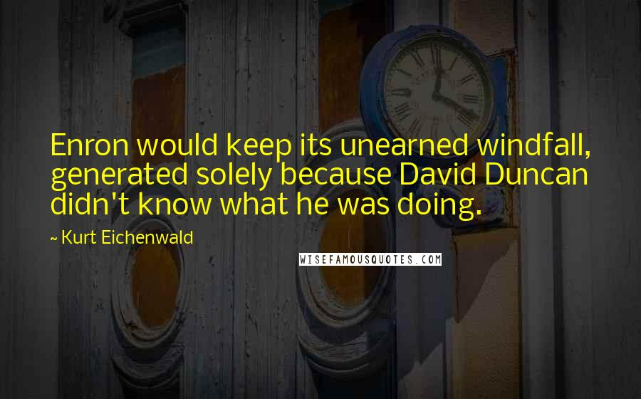 Kurt Eichenwald quotes: Enron would keep its unearned windfall, generated solely because David Duncan didn't know what he was doing.