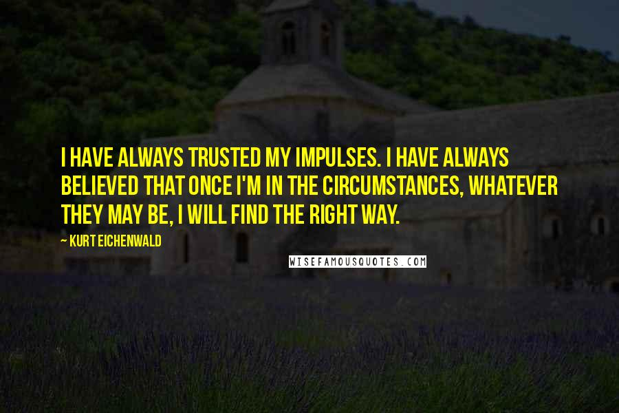 Kurt Eichenwald quotes: I have always trusted my impulses. I have always believed that once I'm in the circumstances, whatever they may be, I will find the right way.