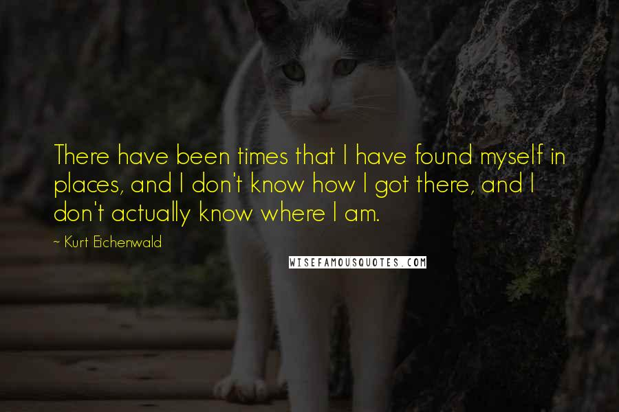 Kurt Eichenwald quotes: There have been times that I have found myself in places, and I don't know how I got there, and I don't actually know where I am.