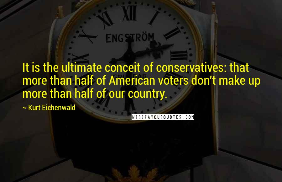 Kurt Eichenwald quotes: It is the ultimate conceit of conservatives: that more than half of American voters don't make up more than half of our country.