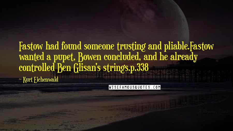 Kurt Eichenwald quotes: Fastow had found someone trusting and pliable.Fastow wanted a pupet, Bowen concluded, and he already controlled Ben Glisan's strings.p.338