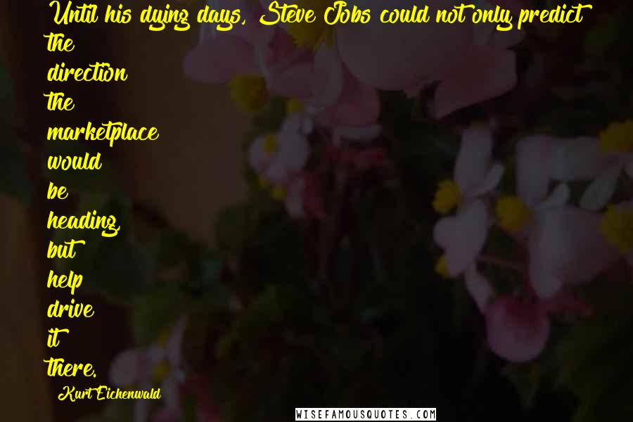 Kurt Eichenwald quotes: Until his dying days, Steve Jobs could not only predict the direction the marketplace would be heading, but help drive it there.