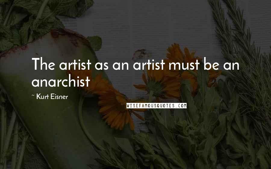 Kurt Eisner quotes: The artist as an artist must be an anarchist