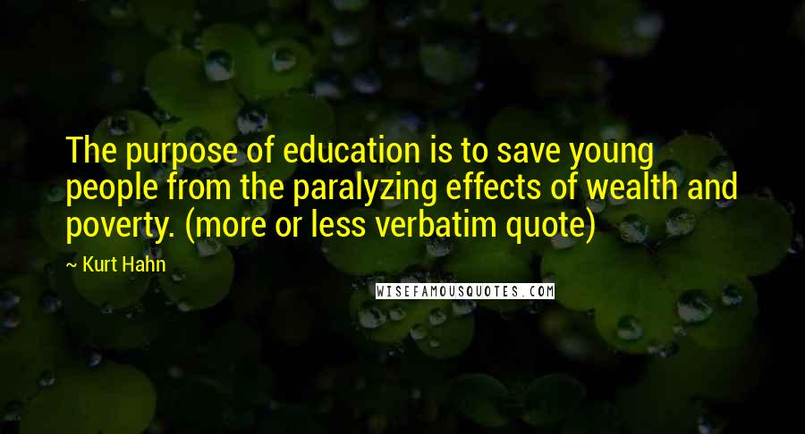 Kurt Hahn quotes: The purpose of education is to save young people from the paralyzing effects of wealth and poverty. (more or less verbatim quote)