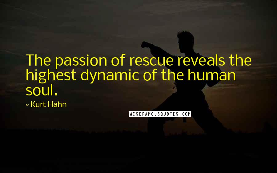 Kurt Hahn quotes: The passion of rescue reveals the highest dynamic of the human soul.