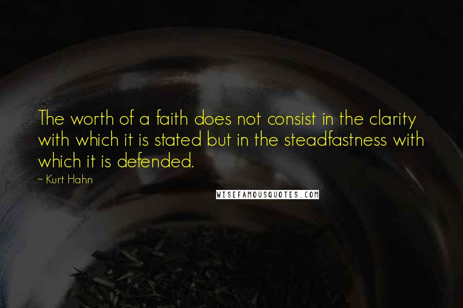 Kurt Hahn quotes: The worth of a faith does not consist in the clarity with which it is stated but in the steadfastness with which it is defended.