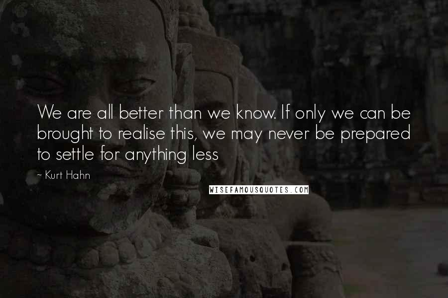 Kurt Hahn quotes: We are all better than we know. If only we can be brought to realise this, we may never be prepared to settle for anything less
