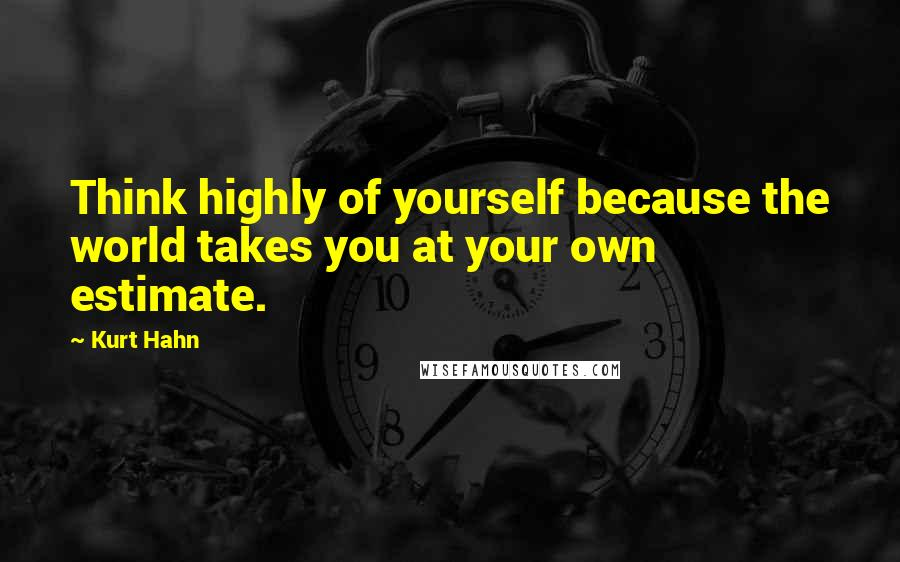 Kurt Hahn quotes: Think highly of yourself because the world takes you at your own estimate.