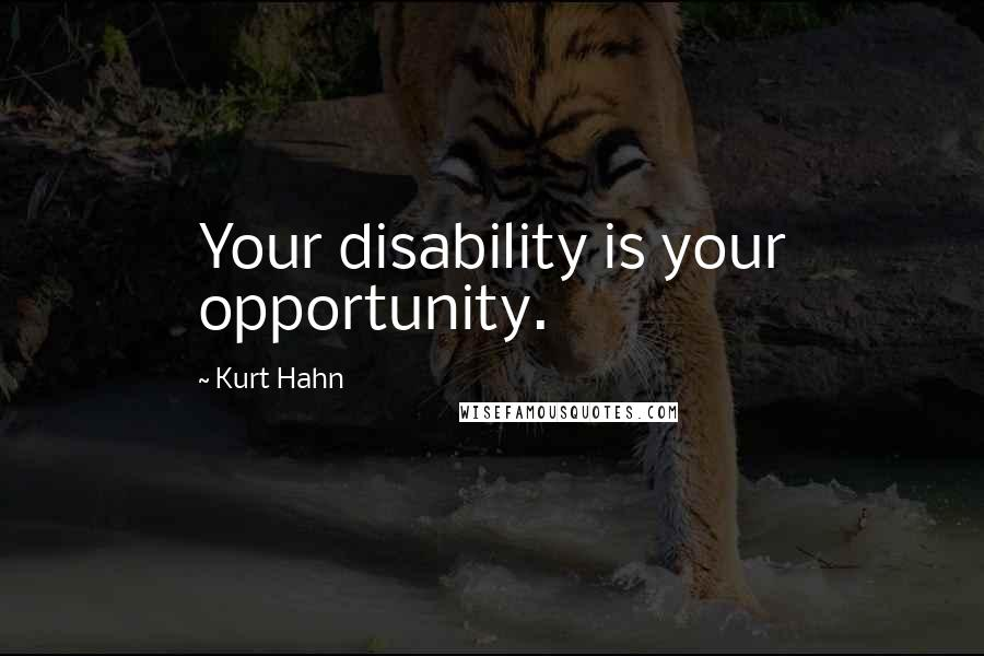 Kurt Hahn quotes: Your disability is your opportunity.