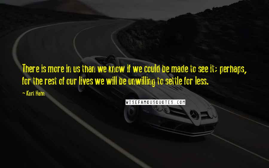 Kurt Hahn quotes: There is more in us than we know if we could be made to see it; perhaps, for the rest of our lives we will be unwilling to settle for