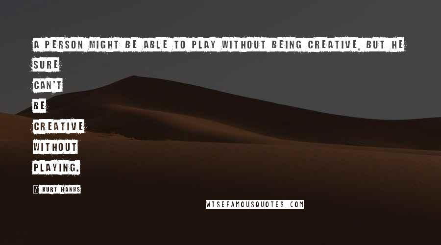 Kurt Hanks quotes: A person might be able to play without being creative, but he sure can't be creative without playing.
