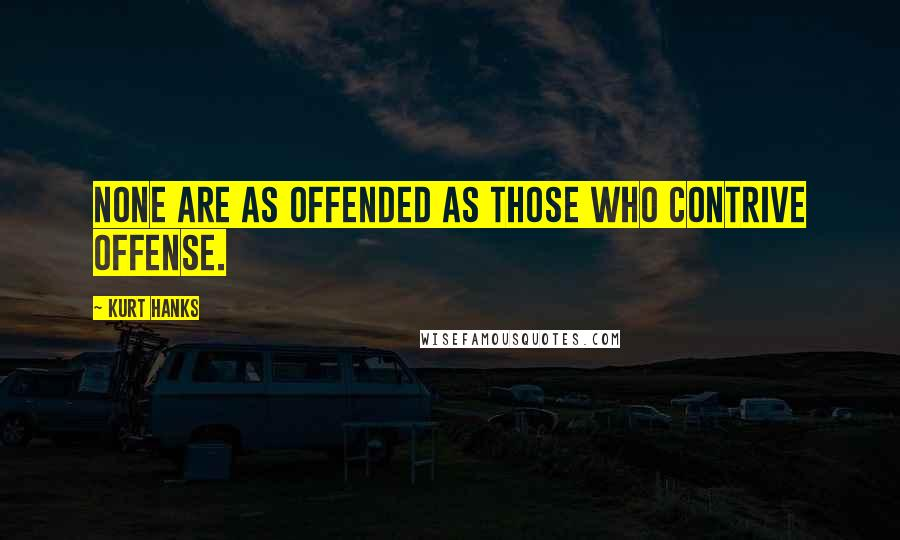 Kurt Hanks quotes: None are as offended as those who contrive offense.