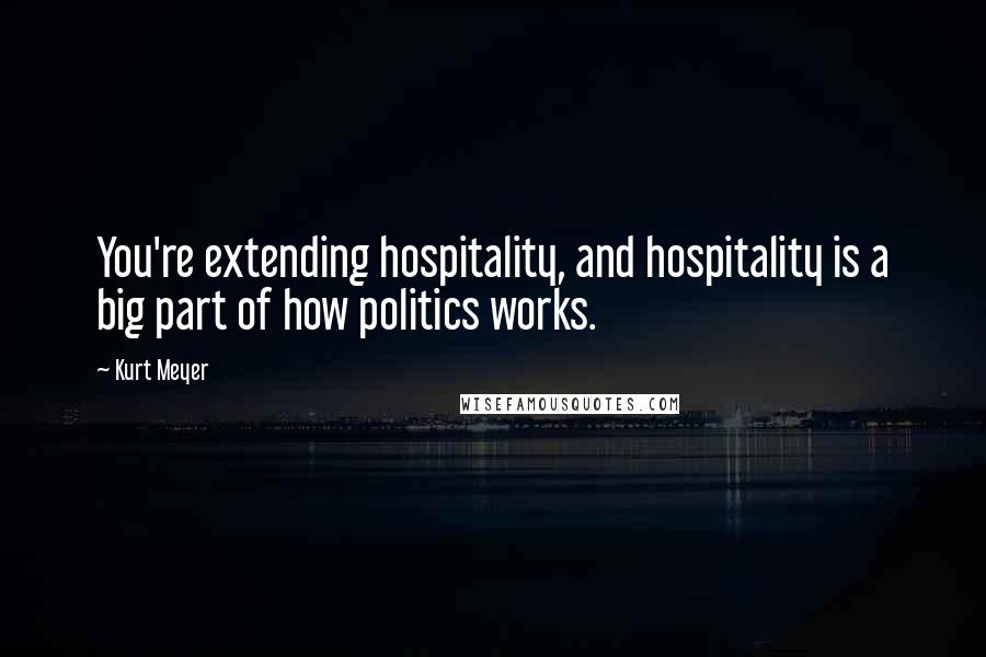 Kurt Meyer quotes: You're extending hospitality, and hospitality is a big part of how politics works.