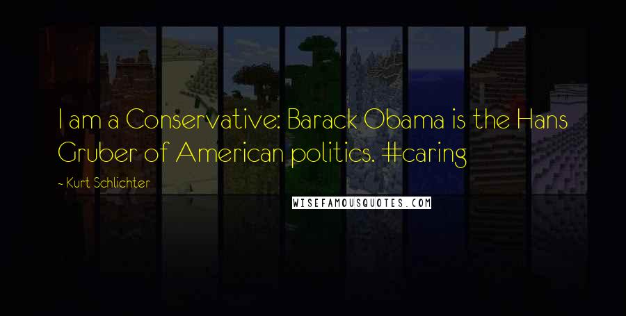 Kurt Schlichter quotes: I am a Conservative: Barack Obama is the Hans Gruber of American politics. #caring