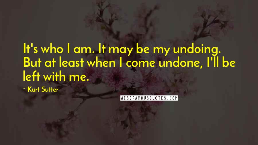 Kurt Sutter quotes: It's who I am. It may be my undoing. But at least when I come undone, I'll be left with me.