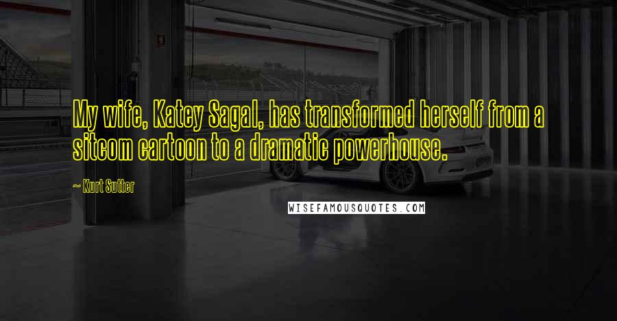 Kurt Sutter quotes: My wife, Katey Sagal, has transformed herself from a sitcom cartoon to a dramatic powerhouse.