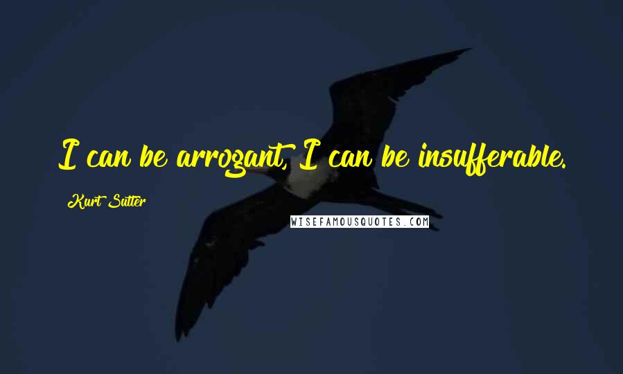 Kurt Sutter quotes: I can be arrogant, I can be insufferable.