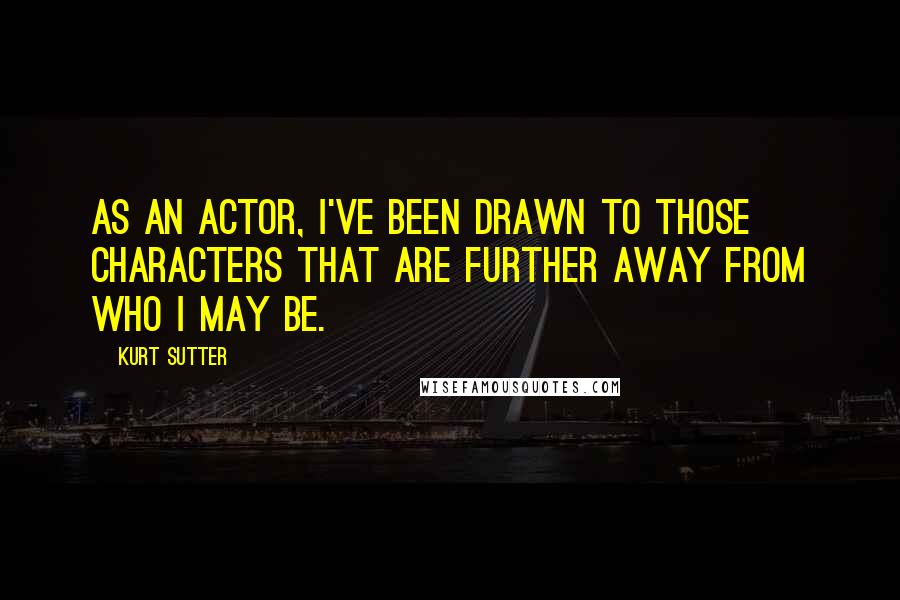 Kurt Sutter quotes: As an actor, I've been drawn to those characters that are further away from who I may be.
