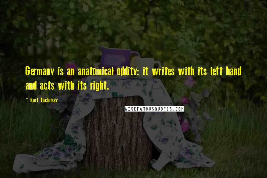 Kurt Tucholsky quotes: Germany is an anatomical oddity: it writes with its left hand and acts with its right.