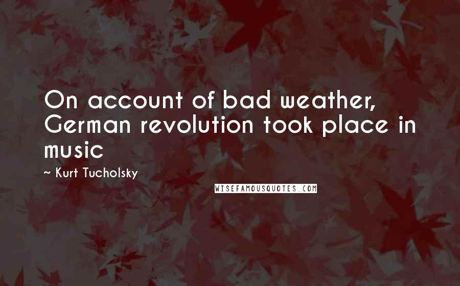 Kurt Tucholsky quotes: On account of bad weather, German revolution took place in music