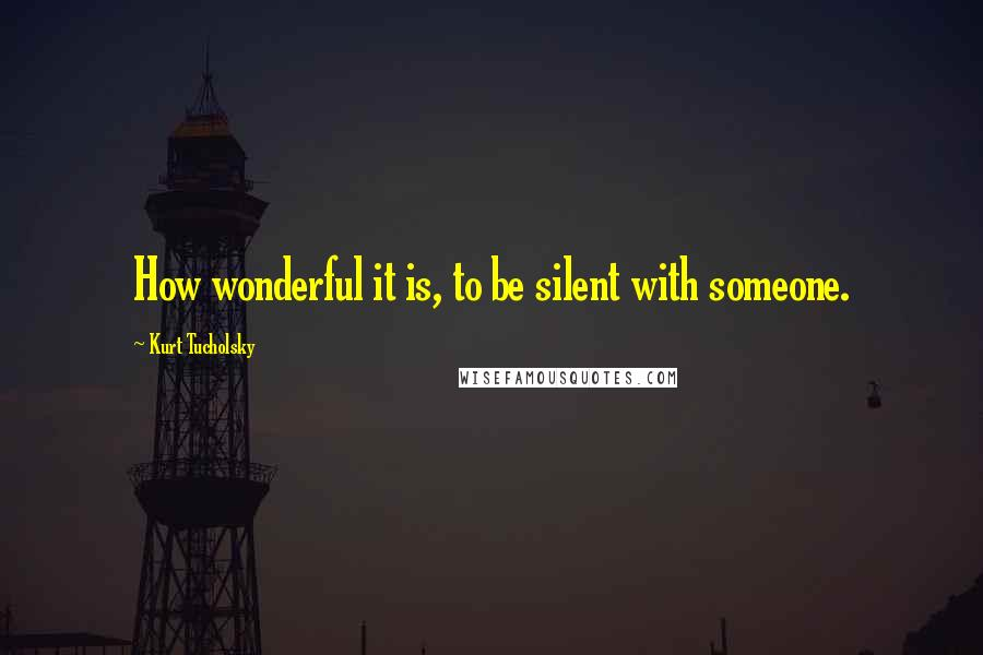 Kurt Tucholsky quotes: How wonderful it is, to be silent with someone.