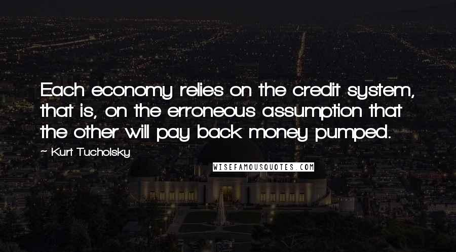 Kurt Tucholsky quotes: Each economy relies on the credit system, that is, on the erroneous assumption that the other will pay back money pumped.