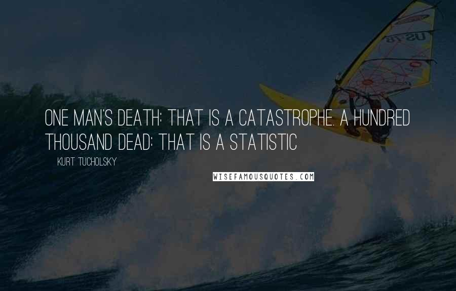 Kurt Tucholsky quotes: One man's death: that is a catastrophe. A hundred thousand dead: that is a statistic