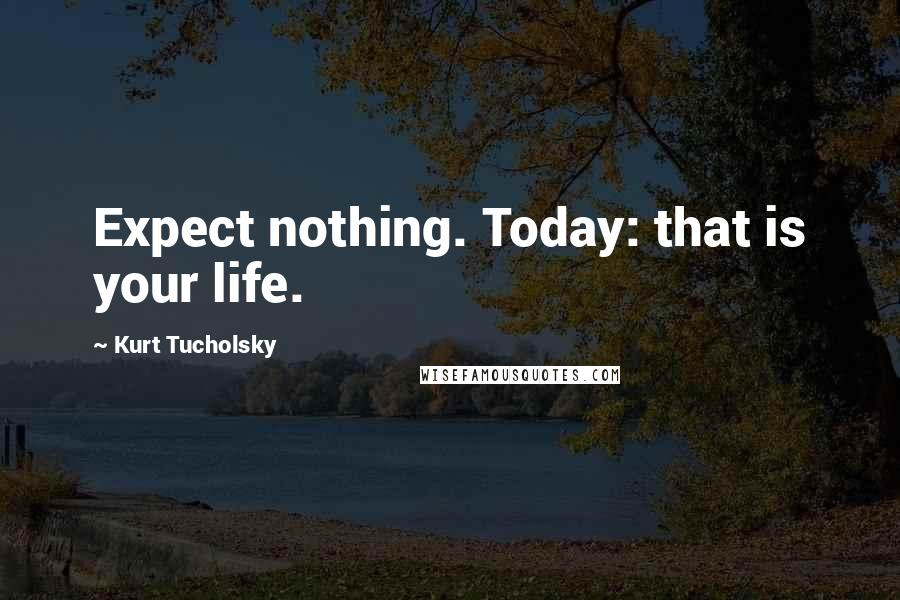 Kurt Tucholsky quotes: Expect nothing. Today: that is your life.