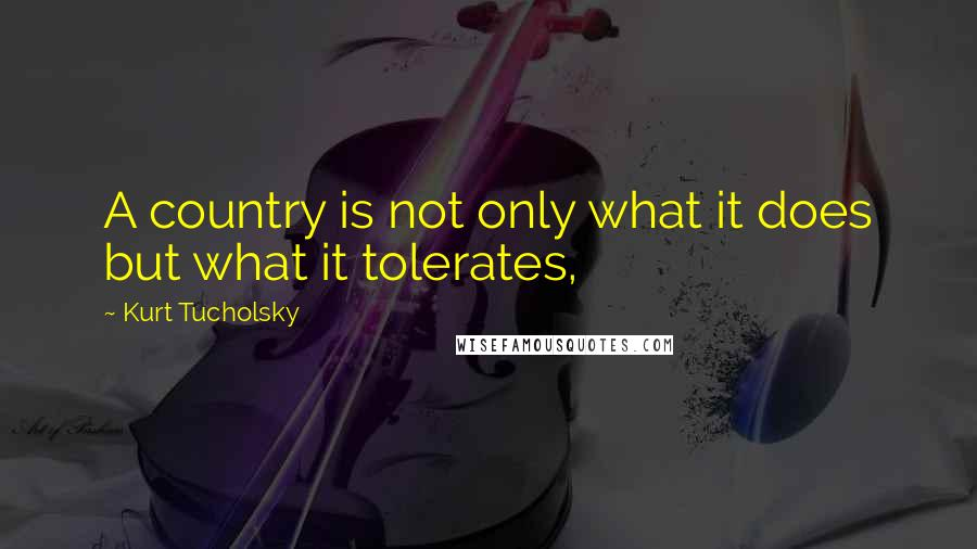 Kurt Tucholsky quotes: A country is not only what it does but what it tolerates,