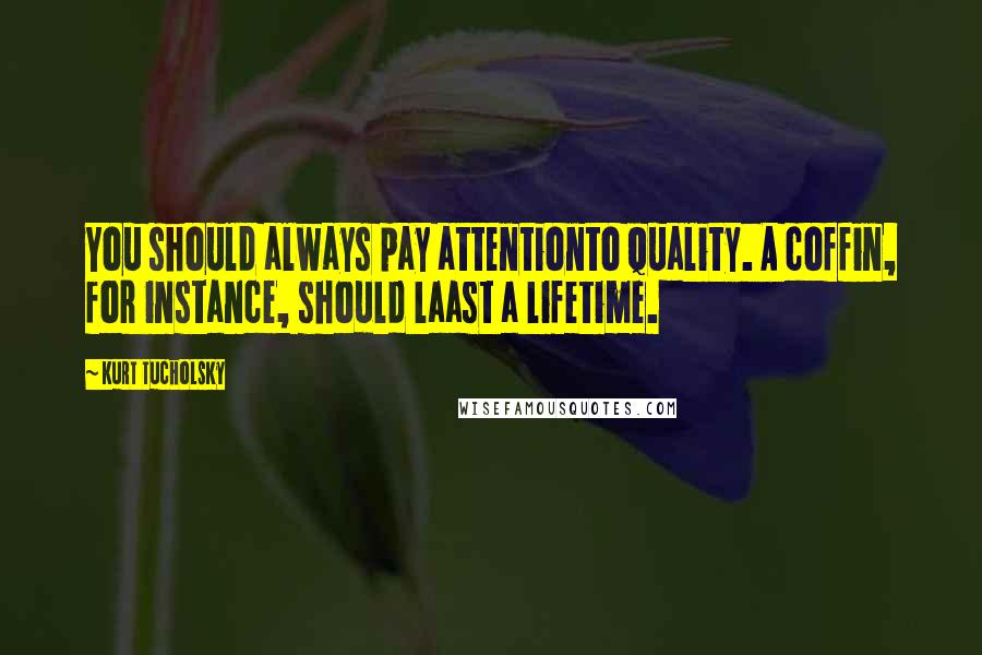 Kurt Tucholsky quotes: You should always pay attentionto quality. A coffin, for instance, should laast a lifetime.
