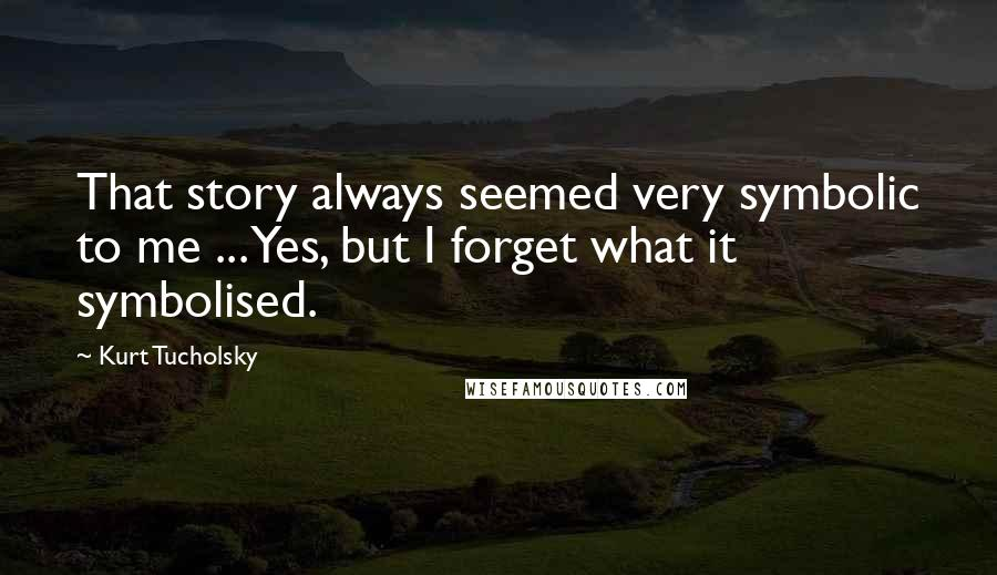 Kurt Tucholsky quotes: That story always seemed very symbolic to me ... Yes, but I forget what it symbolised.