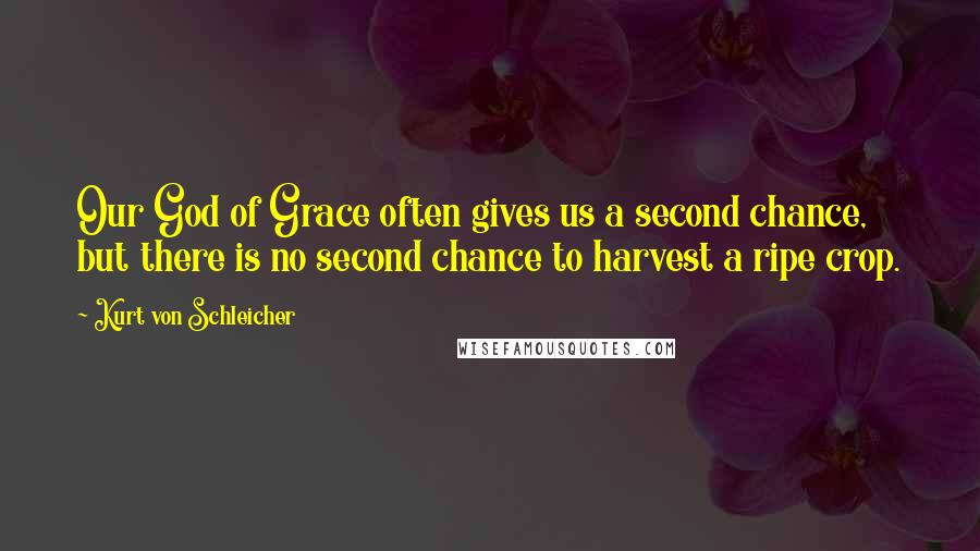 Kurt Von Schleicher quotes: Our God of Grace often gives us a second chance, but there is no second chance to harvest a ripe crop.