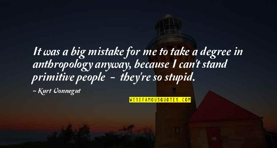 Kurt Vonnegut Anthropology Quotes By Kurt Vonnegut: It was a big mistake for me to