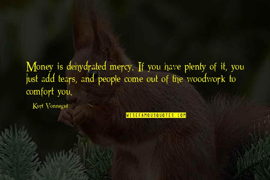 Kurt Vonnegut Best Quotes By Kurt Vonnegut: Money is dehydrated mercy. If you have plenty