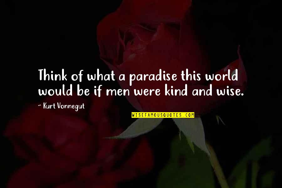 Kurt Vonnegut Best Quotes By Kurt Vonnegut: Think of what a paradise this world would